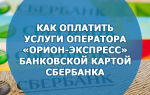Как оплатить услуги оператора «Орион-Экспресс» банковской картой Сбербанка